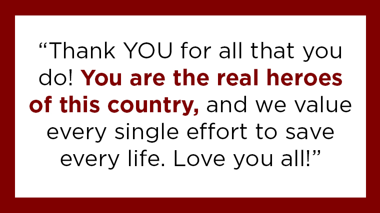 """Thank YOU for all that you do! You are the real heroes of this country, and we value every single effort to save every life. Love you all!"""